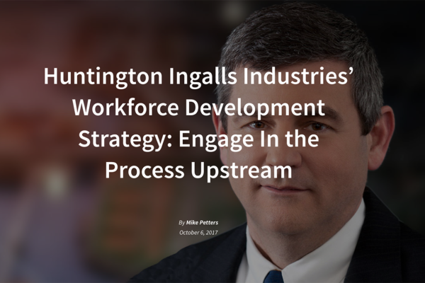 Huntington Ingalls Industries' Workforce Development Strategy: Engage In the Process Upstream